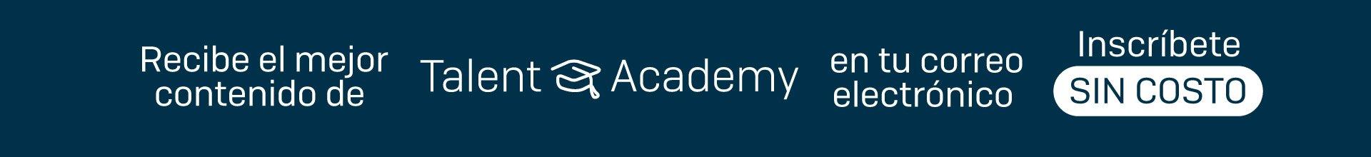 Recibe el mejor contenido de Talent Academy en tu correo electrónico SIN COSTO